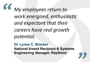 """My employees return to work energized, enthusiastic and expectant that their careers have real growth potential."" - Dr. Lynne C. Bracker, National Award Recipient & Systems Engineering Manager, Raytheon"