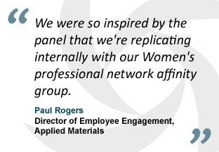 """We were so inspired by the panel that we're replicating internally with our Women's professional network affinity group."" - Paul Rogers, Director of Employee Engagement, Applied Materials"