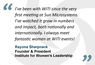 """I've been with WITI since the very first meeting at Sun Microsystems. I've watched it grow in numbers and impact, both nationally and internationally. I always meet fantastic women at WITI events!"" - Rayona Sharpnack, Founder & President, Institute for Women's Leadership"