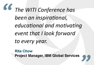 """The WITI Conference has been an inspirational, educational and motivating event that I look forward to every year."" - Rita Chow, Project Manager, IBM Global Services"