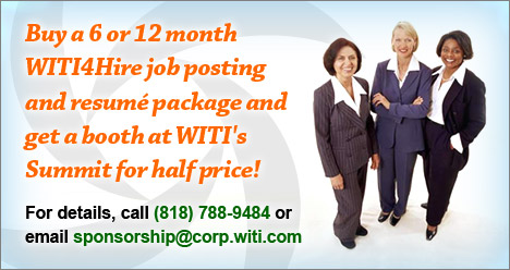 Buy a 6 or 12 month WITI4Hire job posting and resume package and get a booth at WITI's Summit for half price! For details, call (818) 788-9484 or email sponsorship@corp.witi.com