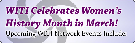 Celebrate Women's History Month with WITI - Upcoming WITI Network Events Include:
