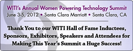 WITI's Annual Women Powering Technology Summit - June 3-5, 2012 in Santa Clara, CA - WITI Proudly Presents and Congratulates the 2012 WITI Hall of Fame Inductees